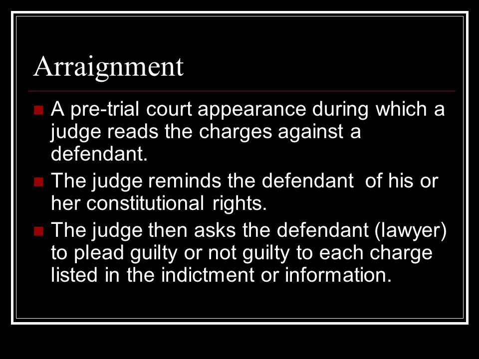 Arraignment A pre-trial court appearance during which a judge reads the charges against a defendant.