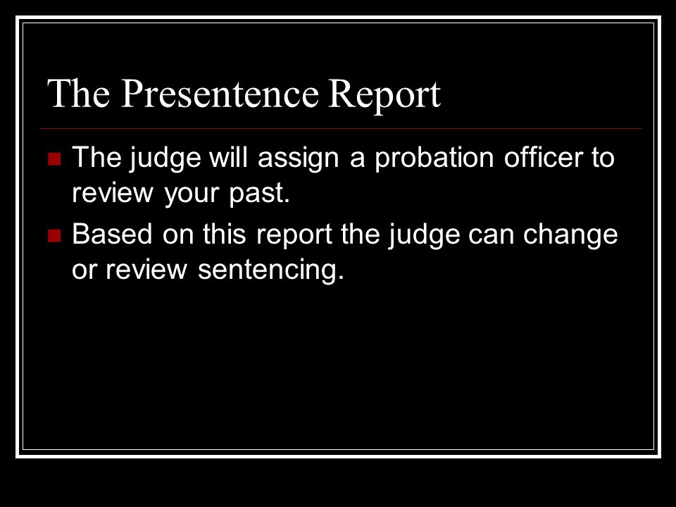 The Presentence Report The judge will assign a probation officer to review your past.