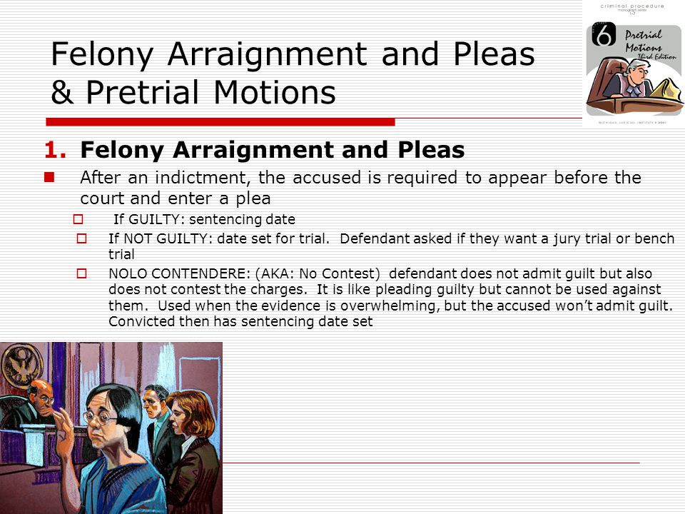 Felony Arraignment and Pleas & Pretrial Motions 2.Pretrial Motions A formal request that the court make a ruling on a point of law or take some action * Motion for discovery or evidence: defense request to examine evidence the prosecution has against the defendant * Motion for a continuance: request for more time to prepare that case * Motion for change of venue: request to change location of trial to ensure fair trail * Motion to suppress evidence: request that certain evidence no be allowed to be presented during trial