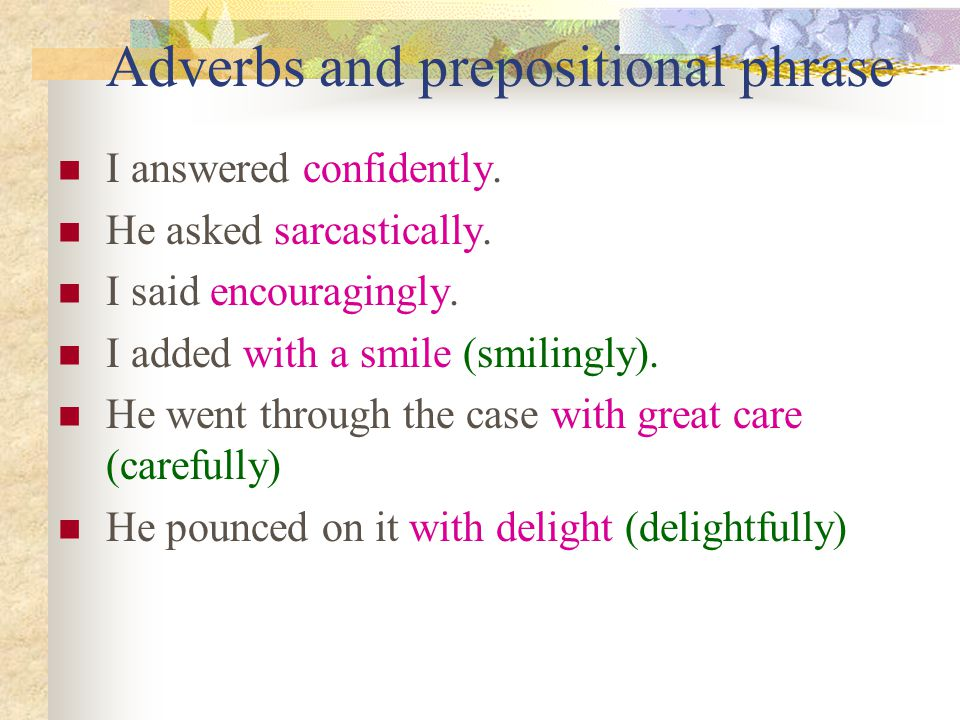 Adverbs and prepositional phrase I answered confidently.