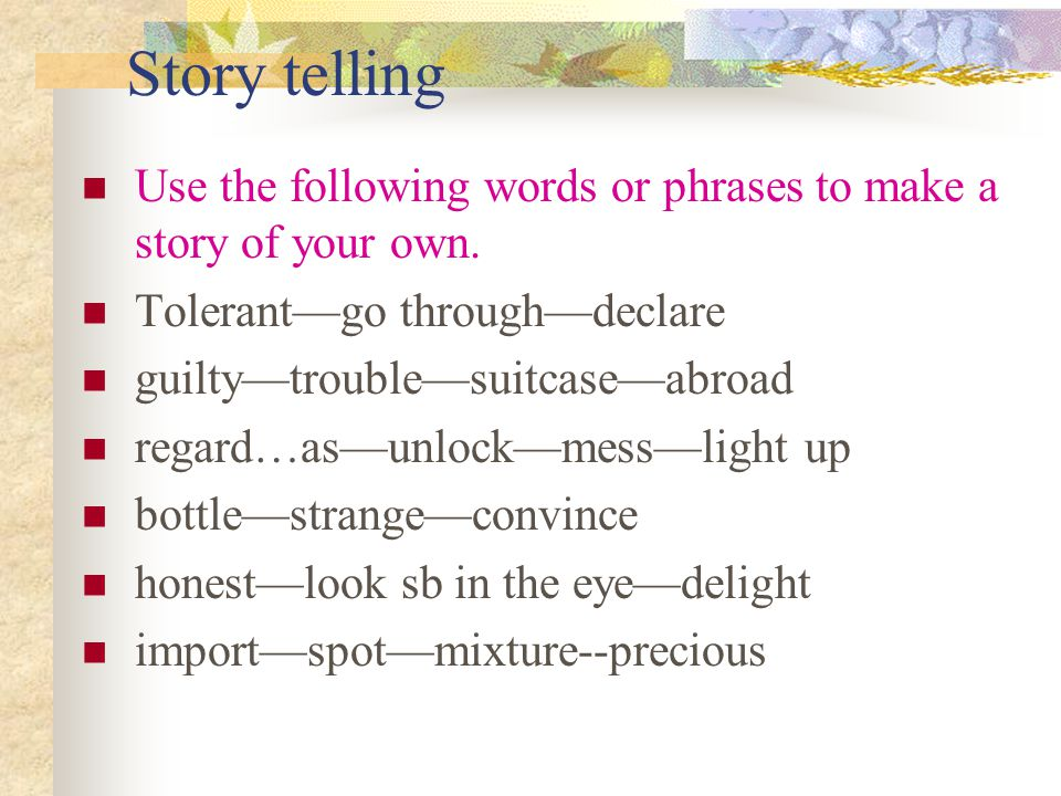 Story telling Use the following words or phrases to make a story of your own.