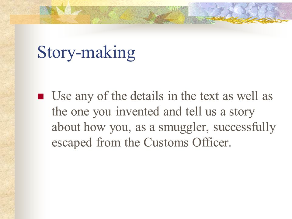 Story-making Use any of the details in the text as well as the one you invented and tell us a story about how you, as a smuggler, successfully escaped from the Customs Officer.