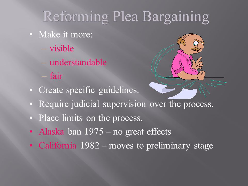 Reforming Plea Bargaining Make it more: –visible –understandable –fair Create specific guidelines. Require judicial supervision over the process. Plac
