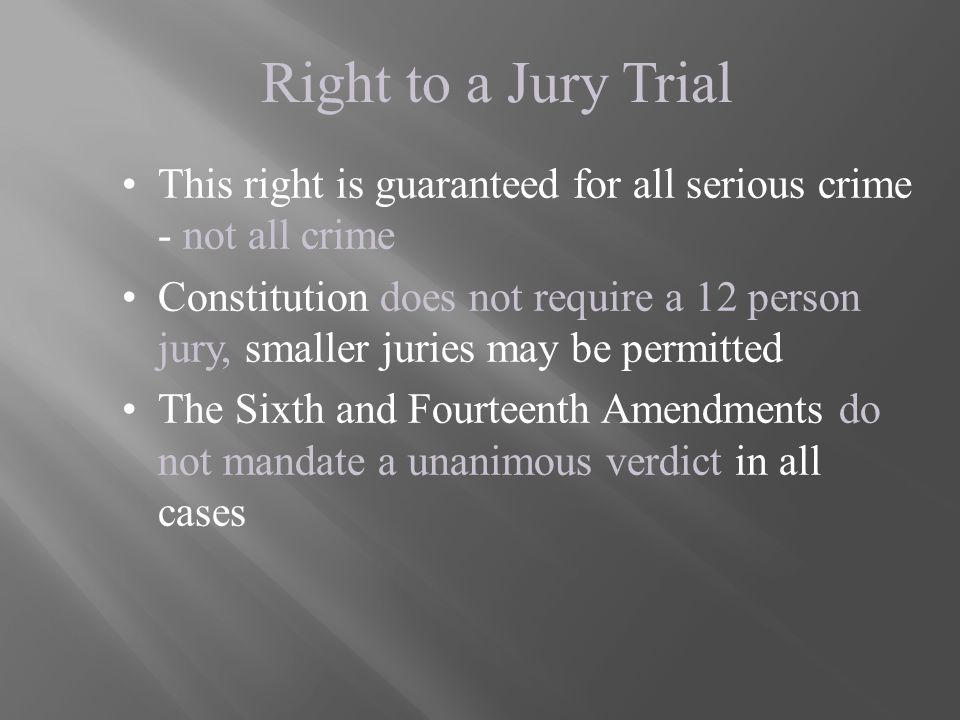Right to a Jury Trial This right is guaranteed for all serious crime - not all crime Constitution does not require a 12 person jury, smaller juries ma