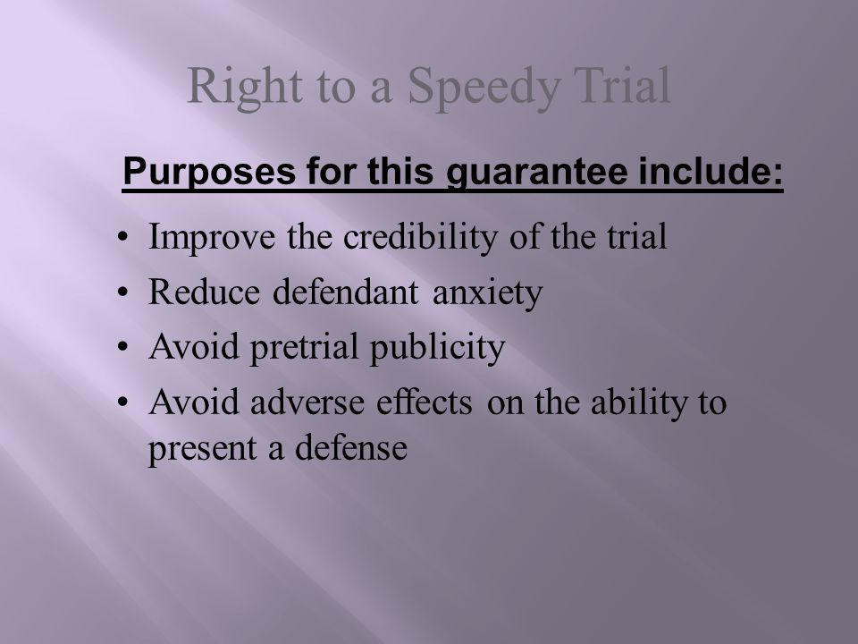Right to a Speedy Trial Improve the credibility of the trial Reduce defendant anxiety Avoid pretrial publicity Avoid adverse effects on the ability to
