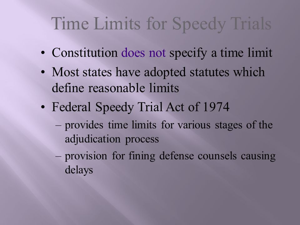 Time Limits for Speedy Trials Constitution does not specify a time limit Most states have adopted statutes which define reasonable limits Federal Spee