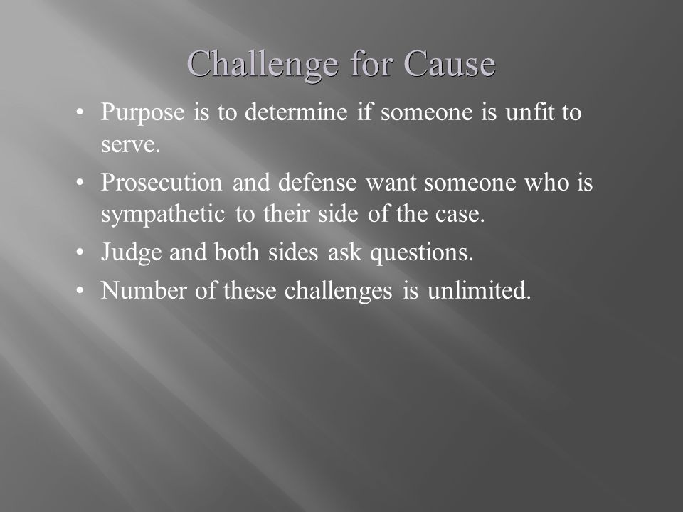 Challenge for Cause Purpose is to determine if someone is unfit to serve. Prosecution and defense want someone who is sympathetic to their side of the