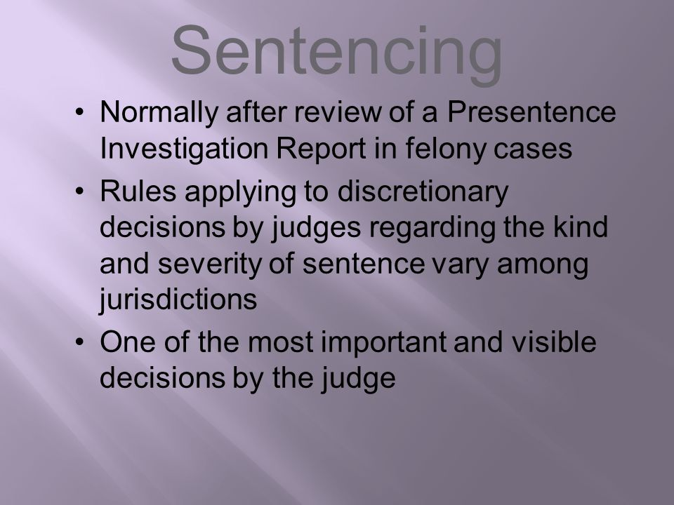 Sentencing Normally after review of a Presentence Investigation Report in felony cases Rules applying to discretionary decisions by judges regarding t