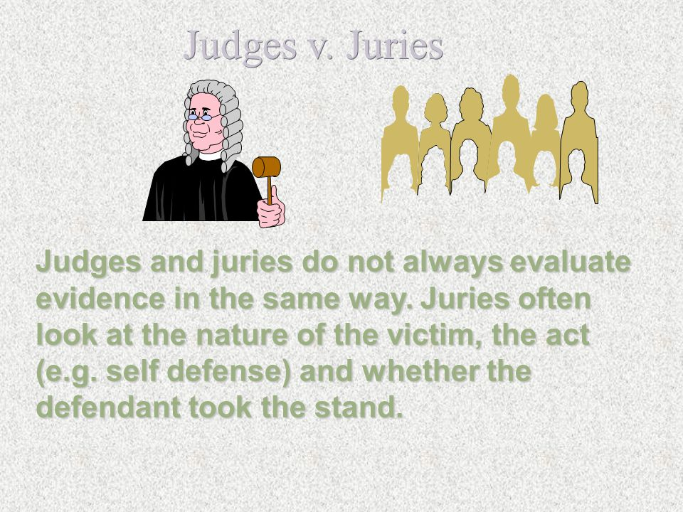 Judges v. Juries Judges and juries do not always evaluate evidence in the same way. Juries often look at the nature of the victim, the act (e.g. self