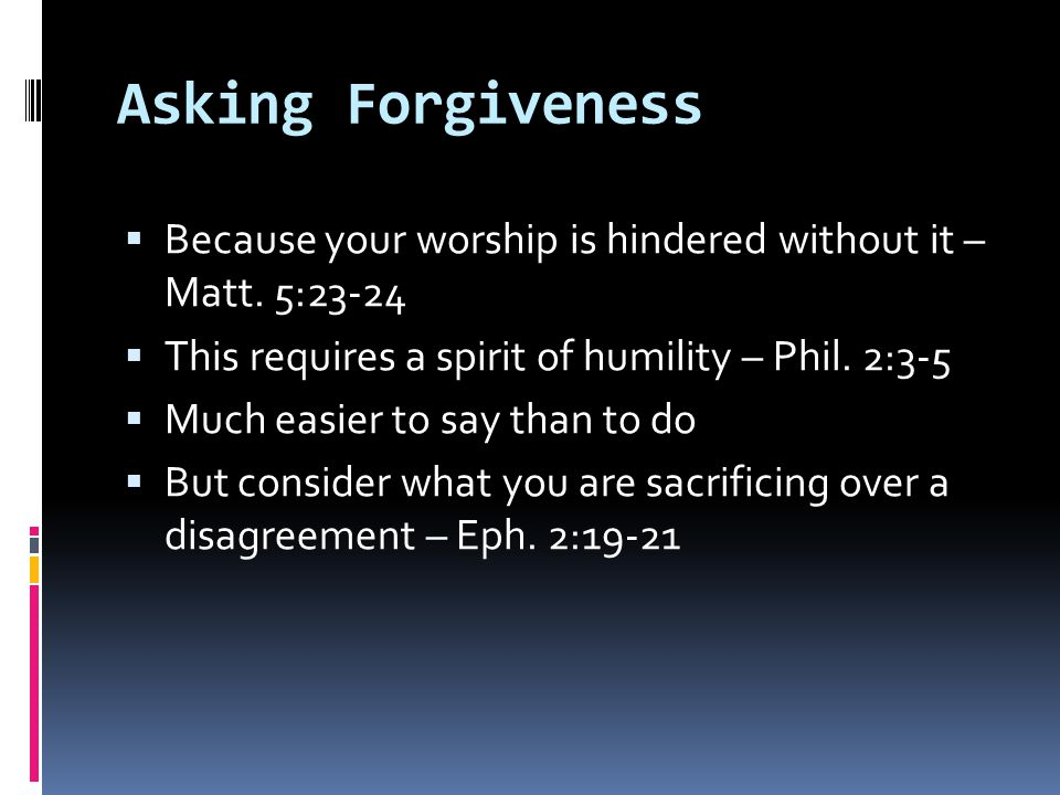 Asking Forgiveness  Because your worship is hindered without it – Matt.