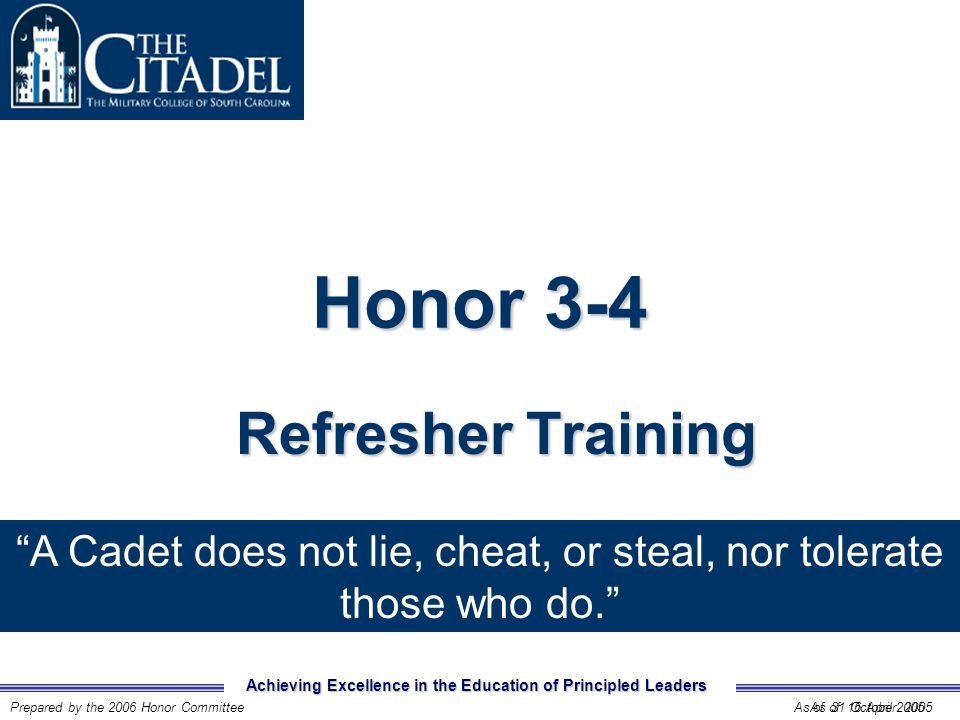 Achieving Excellence in the Education of Principled Leaders Prepared by the 2006 Honor CommitteeAs of 31 October 2005 Honor 3-4 Refresher Training As of 16 April 2005 A Cadet does not lie, cheat, or steal, nor tolerate those who do.
