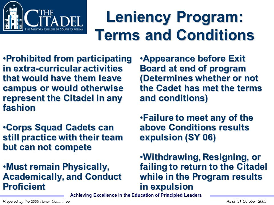 Achieving Excellence in the Education of Principled Leaders Prepared by the 2006 Honor CommitteeAs of 31 October 2005 Leniency Program: Terms and Conditions Prohibited from participating in extra-curricular activities that would have them leave campus or would otherwise represent the Citadel in any fashionProhibited from participating in extra-curricular activities that would have them leave campus or would otherwise represent the Citadel in any fashion Corps Squad Cadets can still practice with their team but can not competeCorps Squad Cadets can still practice with their team but can not compete Must remain Physically, Academically, and Conduct ProficientMust remain Physically, Academically, and Conduct Proficient Appearance before Exit Board at end of program (Determines whether or not the Cadet has met the terms and conditions)Appearance before Exit Board at end of program (Determines whether or not the Cadet has met the terms and conditions) Failure to meet any of the above Conditions results expulsion (SY 06)Failure to meet any of the above Conditions results expulsion (SY 06) Withdrawing, Resigning, or failing to return to the Citadel while in the Program results in expulsionWithdrawing, Resigning, or failing to return to the Citadel while in the Program results in expulsion As of 31 October 2005