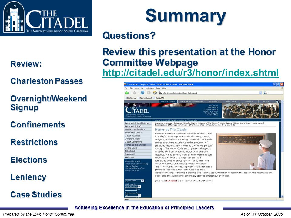 Achieving Excellence in the Education of Principled Leaders Prepared by the 2006 Honor CommitteeAs of 31 October 2005SummaryReview: Charleston Passes Overnight/Weekend Signup ConfinementsRestrictionsElectionsLeniency Case Studies As of 31 October 2005 Questions.