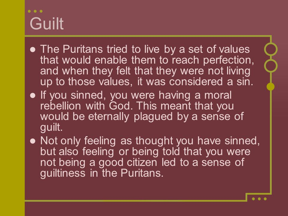 Guilt The Puritans tried to live by a set of values that would enable them to reach perfection, and when they felt that they were not living up to tho