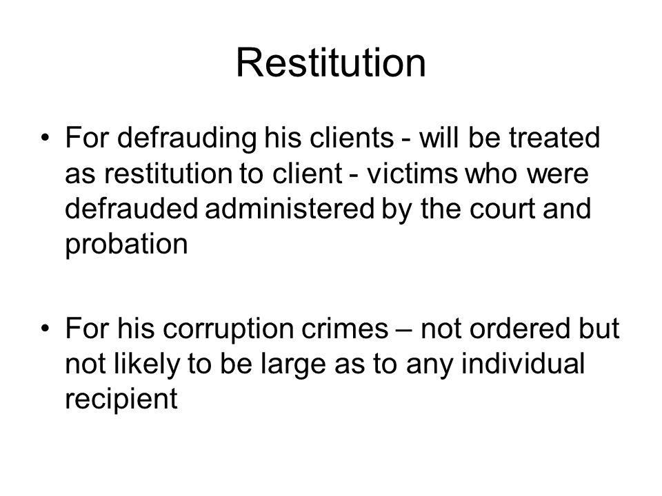 Restitution For defrauding his clients - will be treated as restitution to client - victims who were defrauded administered by the court and probation For his corruption crimes – not ordered but not likely to be large as to any individual recipient