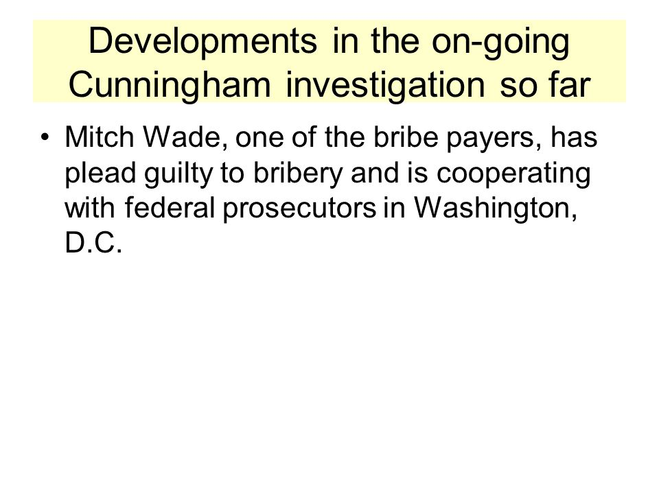 Developments in the on-going Cunningham investigation so far Mitch Wade, one of the bribe payers, has plead guilty to bribery and is cooperating with federal prosecutors in Washington, D.C.