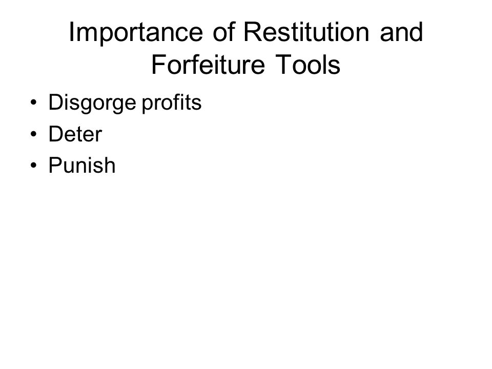 Importance of Restitution and Forfeiture Tools Disgorge profits Deter Punish