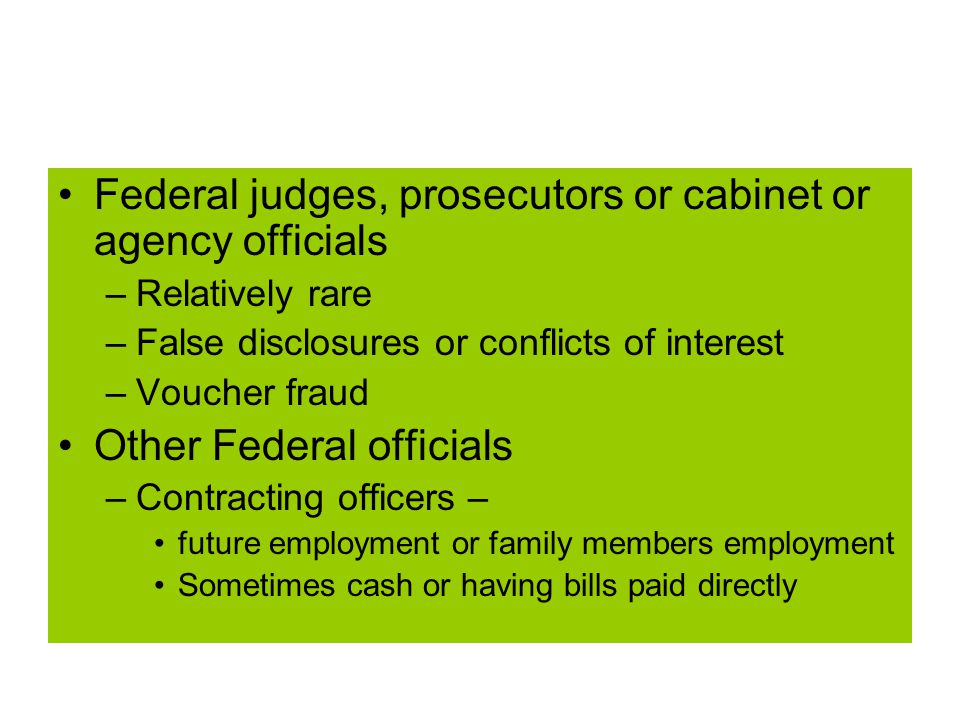 Federal judges, prosecutors or cabinet or agency officials –Relatively rare –False disclosures or conflicts of interest –Voucher fraud Other Federal officials –Contracting officers – future employment or family members employment Sometimes cash or having bills paid directly