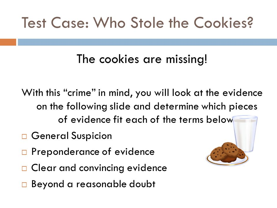 "Test Case: Who Stole the Cookies? The cookies are missing! With this ""crime"" in mind, you will look at the evidence on the following slide and determi"