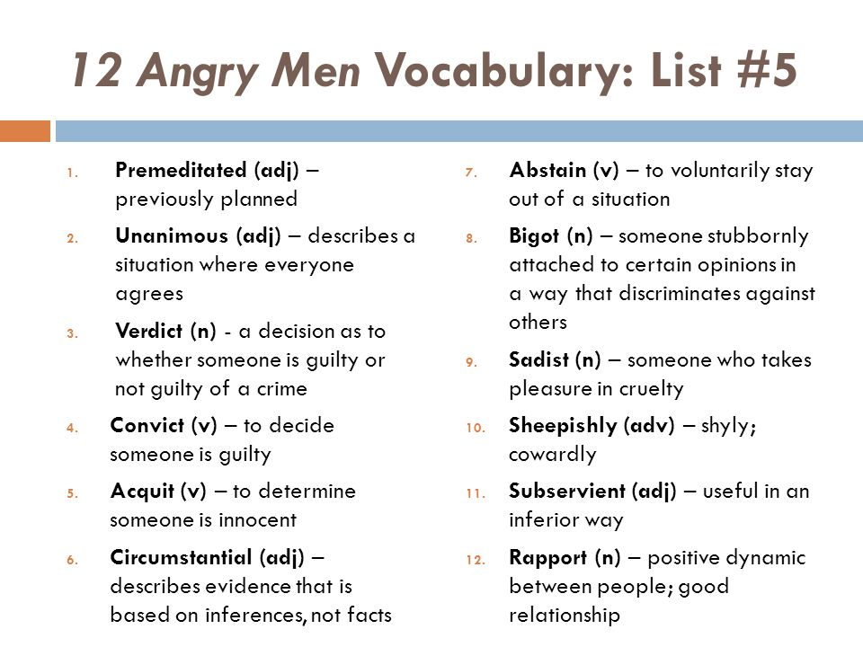 12 Angry Men Vocabulary: List #5 1. Premeditated (adj) – previously planned 2. Unanimous (adj) – describes a situation where everyone agrees 3. Verdic