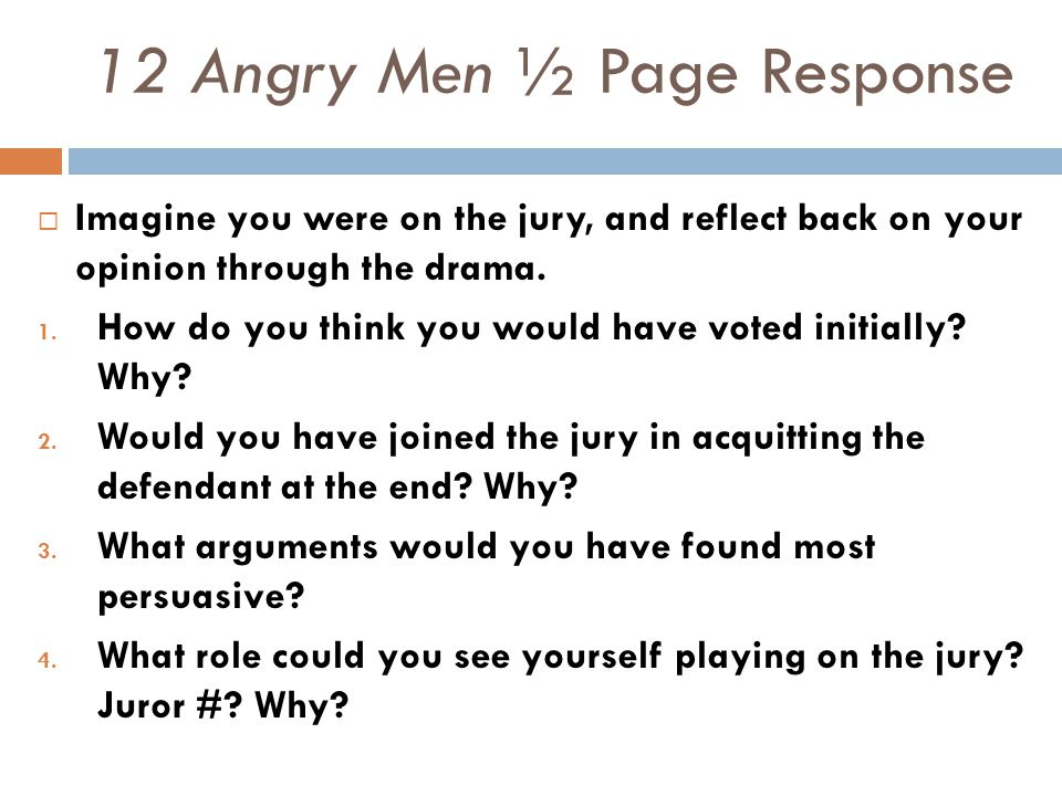 12 Angry Men ½ Page Response  Imagine you were on the jury, and reflect back on your opinion through the drama. 1. How do you think you would have vo