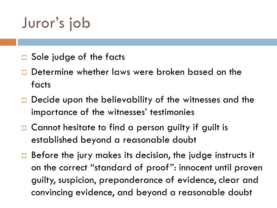 Juror's job  Sole judge of the facts  Determine whether laws were broken based on the facts  Decide upon the believability of the witnesses and the