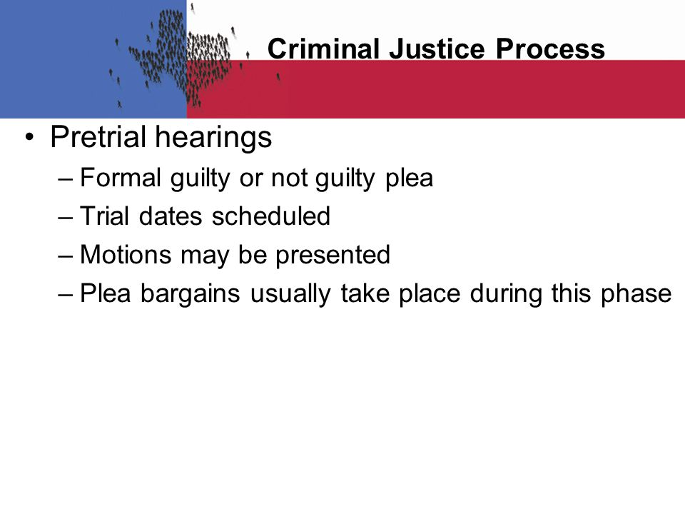 Criminal Justice Process Pretrial hearings – Formal guilty or not guilty plea – Trial dates scheduled – Motions may be presented – Plea bargains usual