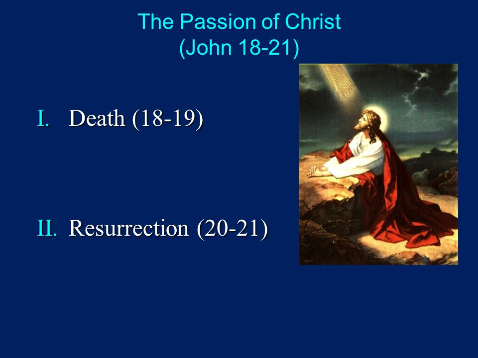 The Passion of Christ (John 18-21) I.Death (18-19) II.Resurrection (20-21)
