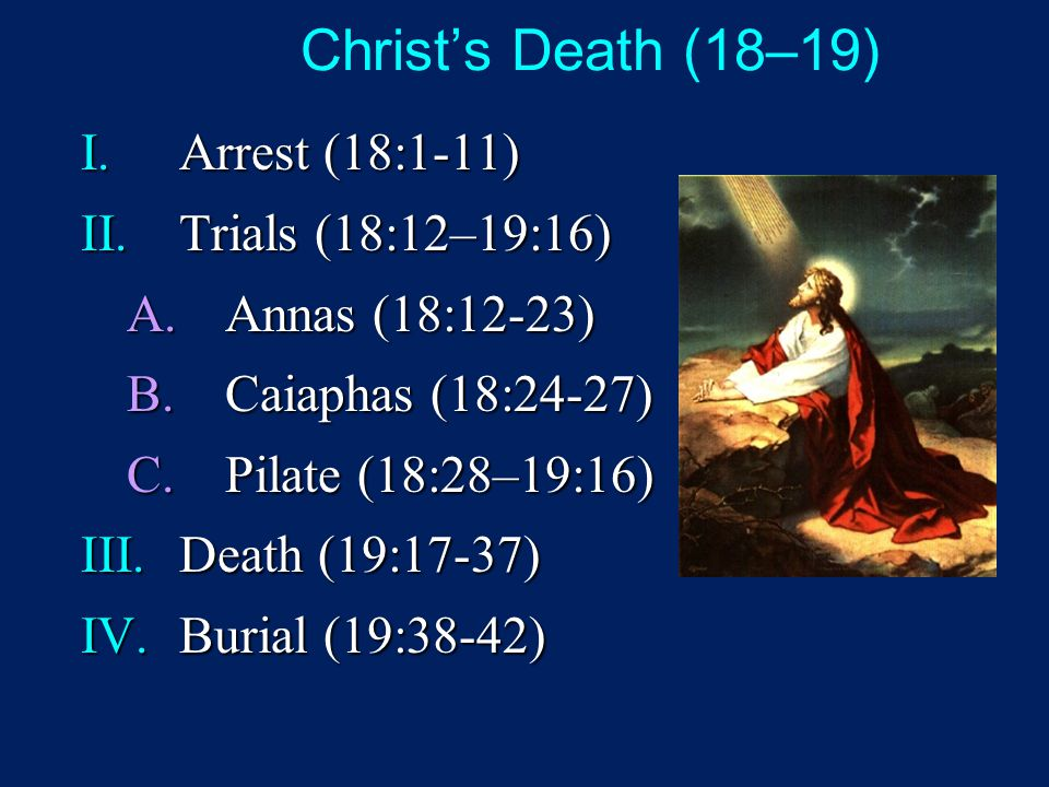 Christ's Death (18–19) I.Arrest (18:1-11) II.Trials (18:12–19:16) A.Annas (18:12-23) B.Caiaphas (18:24-27) C.Pilate (18:28–19:16) III.Death (19:17-37) IV.Burial (19:38-42)