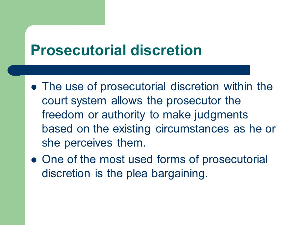 Prosecutorial discretion The use of prosecutorial discretion within the court system allows the prosecutor the freedom or authority to make judgments based on the existing circumstances as he or she perceives them.