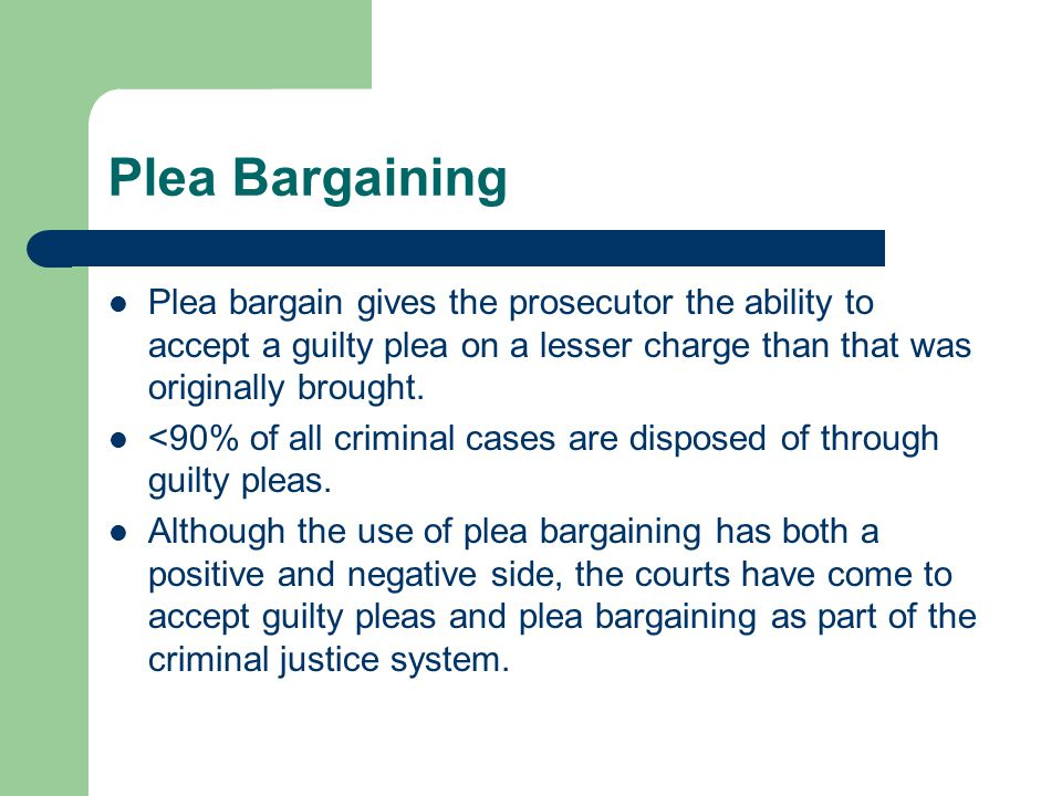 Plea Bargaining Plea bargain gives the prosecutor the ability to accept a guilty plea on a lesser charge than that was originally brought. <90% of all
