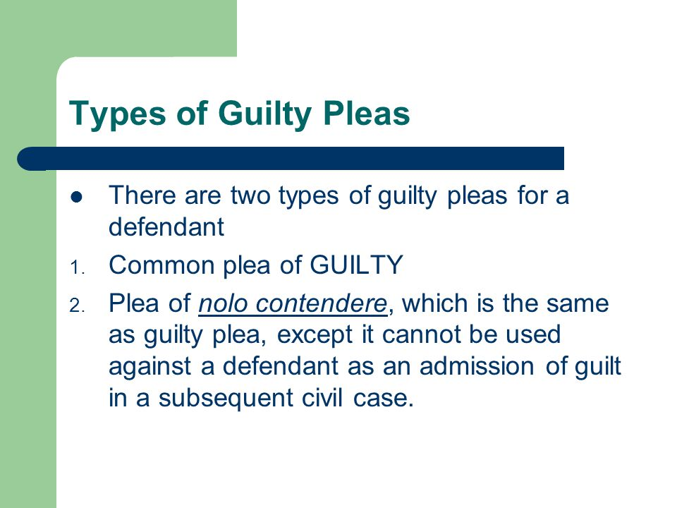 Types of Guilty Pleas There are two types of guilty pleas for a defendant 1. Common plea of GUILTY 2. Plea of nolo contendere, which is the same as gu