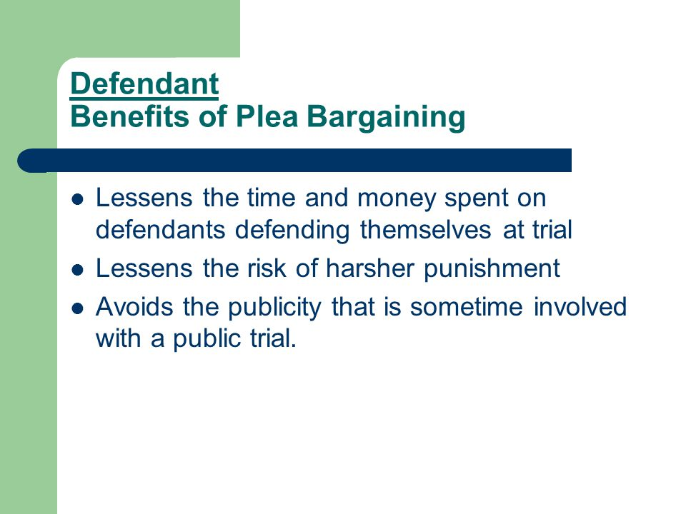 Defendant Benefits of Plea Bargaining Lessens the time and money spent on defendants defending themselves at trial Lessens the risk of harsher punishm