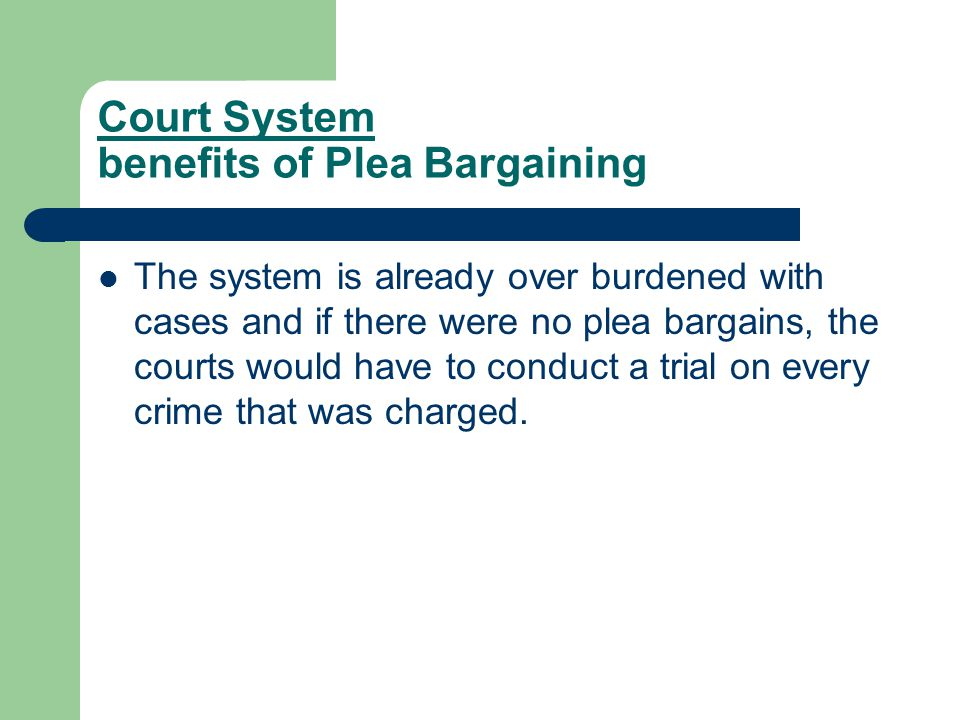 Court System benefits of Plea Bargaining The system is already over burdened with cases and if there were no plea bargains, the courts would have to conduct a trial on every crime that was charged.