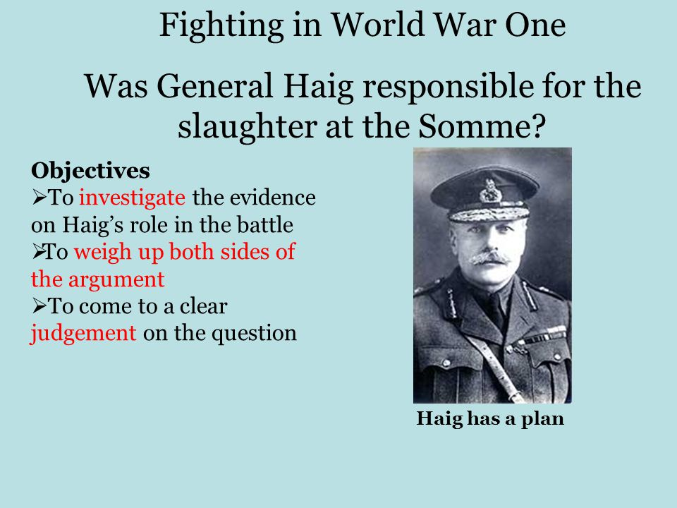 Fighting in World War One Was General Haig responsible for the slaughter at the Somme.
