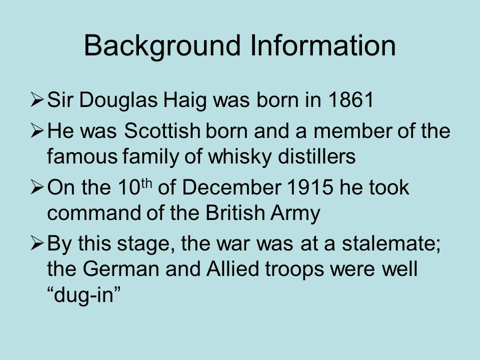 Background Information  Sir Douglas Haig was born in 1861  He was Scottish born and a member of the famous family of whisky distillers  On the 10 th of December 1915 he took command of the British Army  By this stage, the war was at a stalemate; the German and Allied troops were well dug-in
