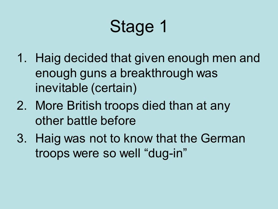 Stage 1 1.Haig decided that given enough men and enough guns a breakthrough was inevitable (certain) 2.More British troops died than at any other battle before 3.Haig was not to know that the German troops were so well dug-in