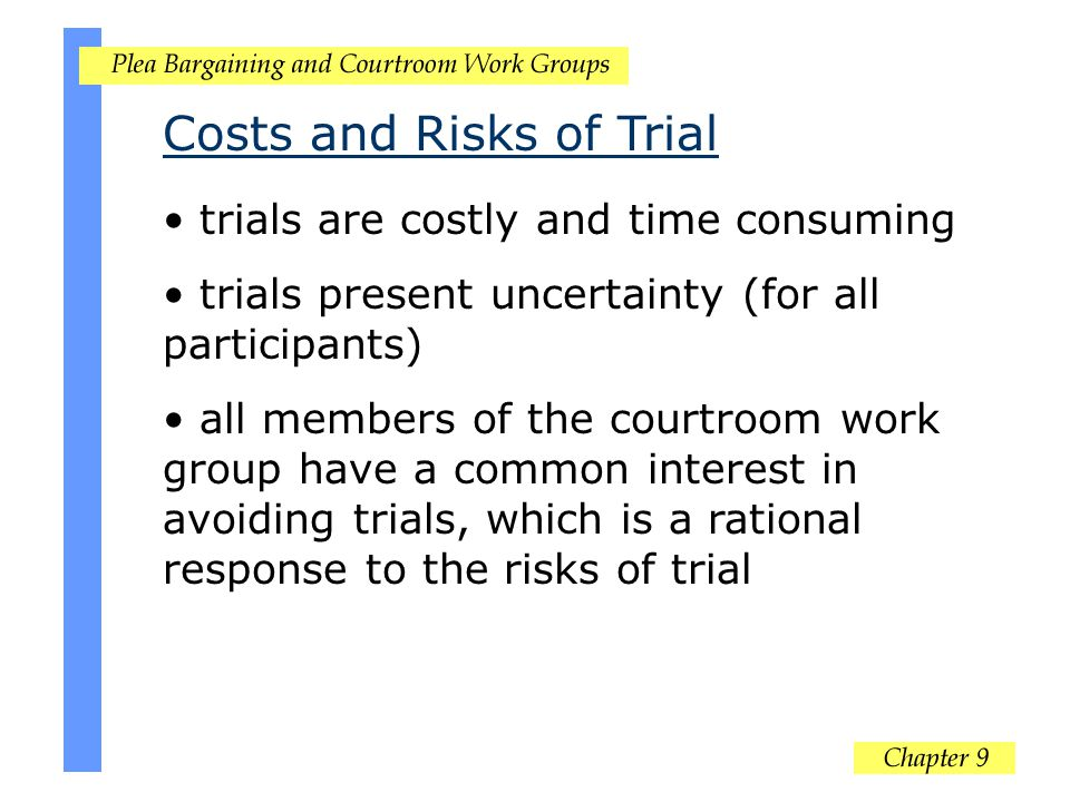 Costs and Risks of Trial trials are costly and time consuming trials present uncertainty (for all participants) all members of the courtroom work grou