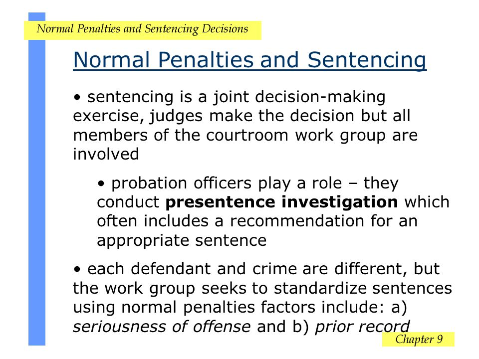 Normal Penalties and Sentencing sentencing is a joint decision-making exercise, judges make the decision but all members of the courtroom work group a