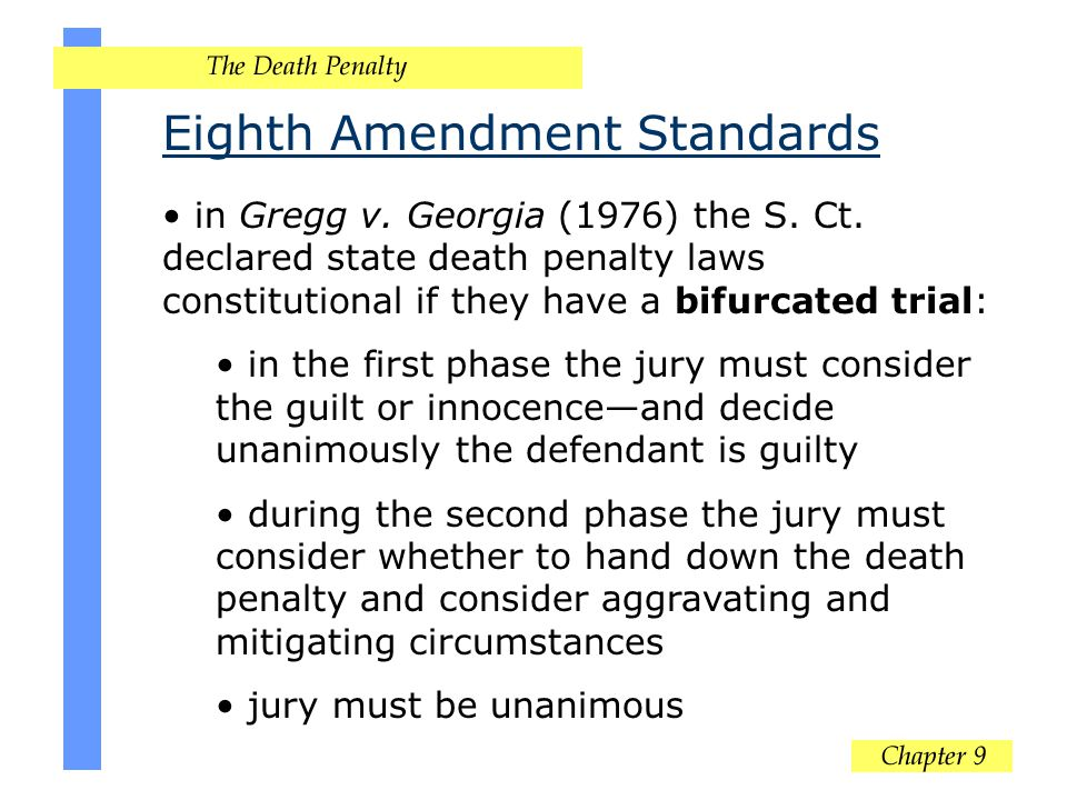 Eighth Amendment Standards in Gregg v. Georgia (1976) the S. Ct. declared state death penalty laws constitutional if they have a bifurcated trial: in