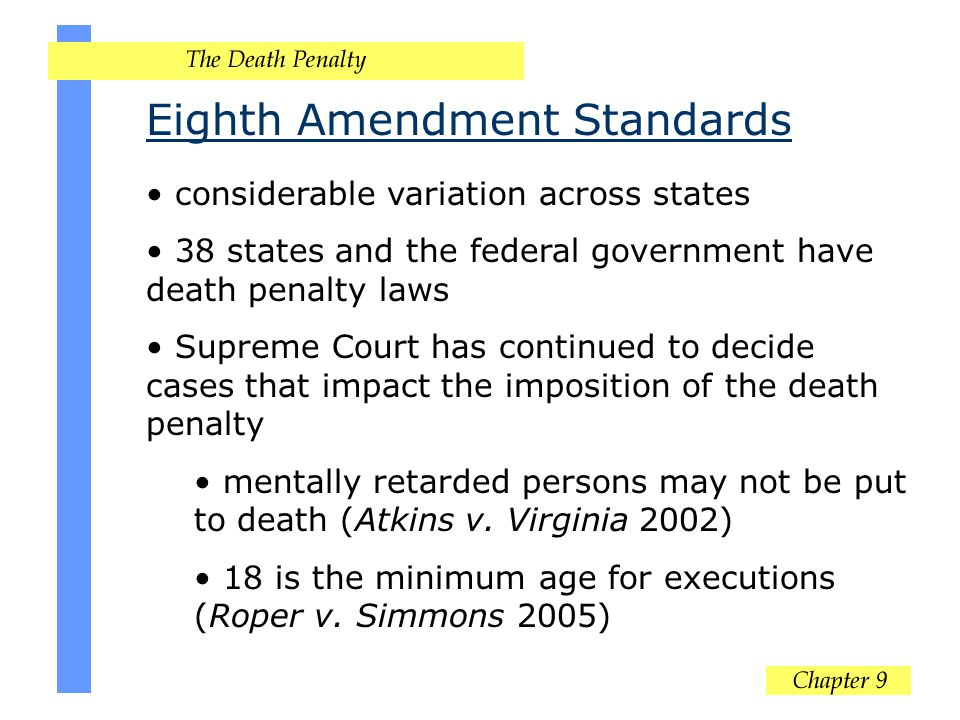 Eighth Amendment Standards considerable variation across states 38 states and the federal government have death penalty laws Supreme Court has continu