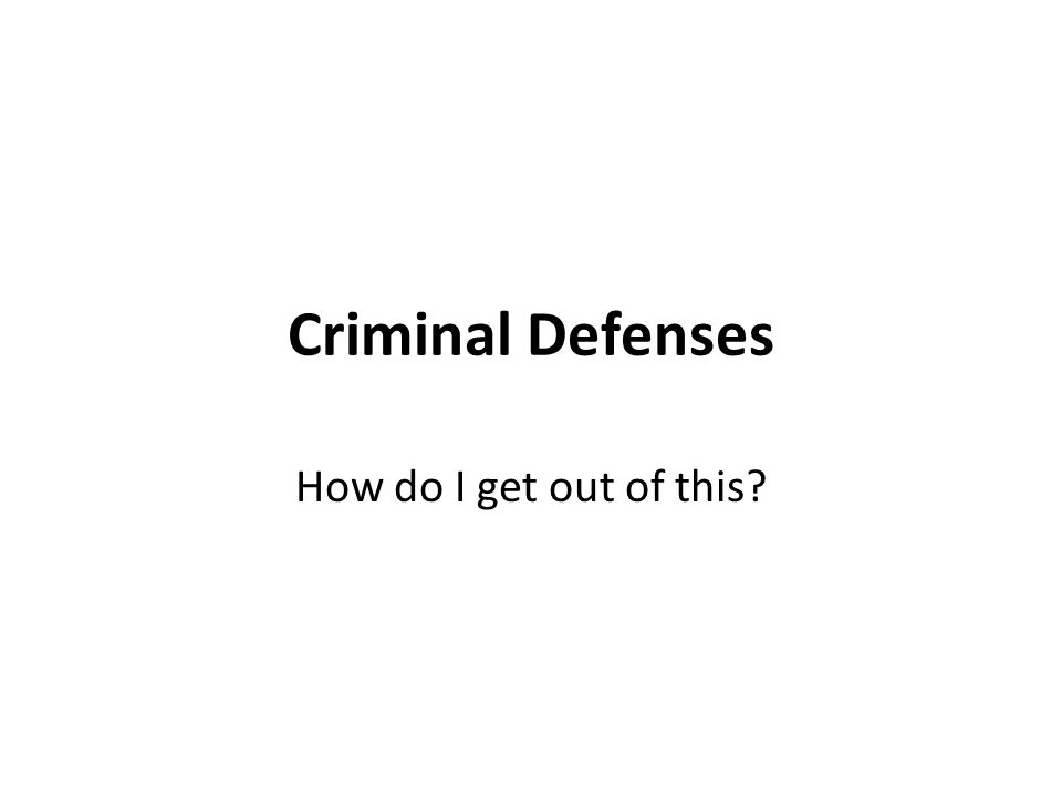 Criminal Defenses How do I get out of this