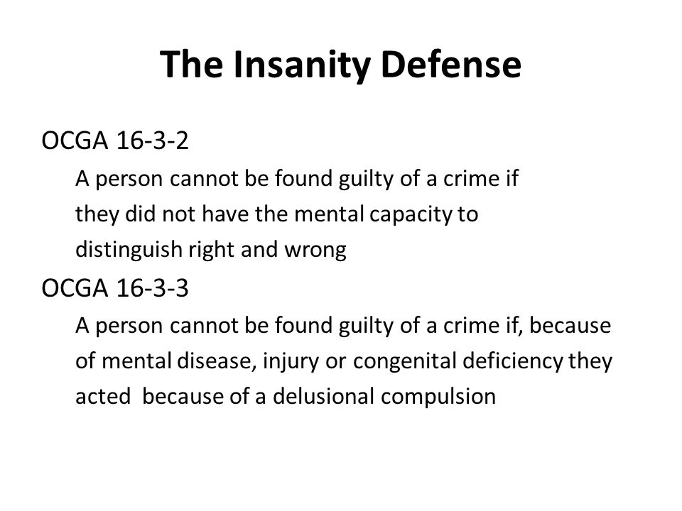 The Insanity Defense OCGA 16-3-2 A person cannot be found guilty of a crime if they did not have the mental capacity to distinguish right and wrong OCGA 16-3-3 A person cannot be found guilty of a crime if, because of mental disease, injury or congenital deficiency they acted because of a delusional compulsion