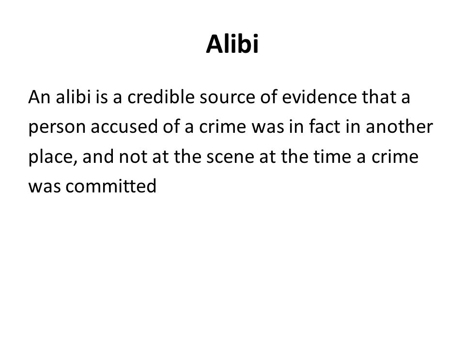 Alibi An alibi is a credible source of evidence that a person accused of a crime was in fact in another place, and not at the scene at the time a crime was committed