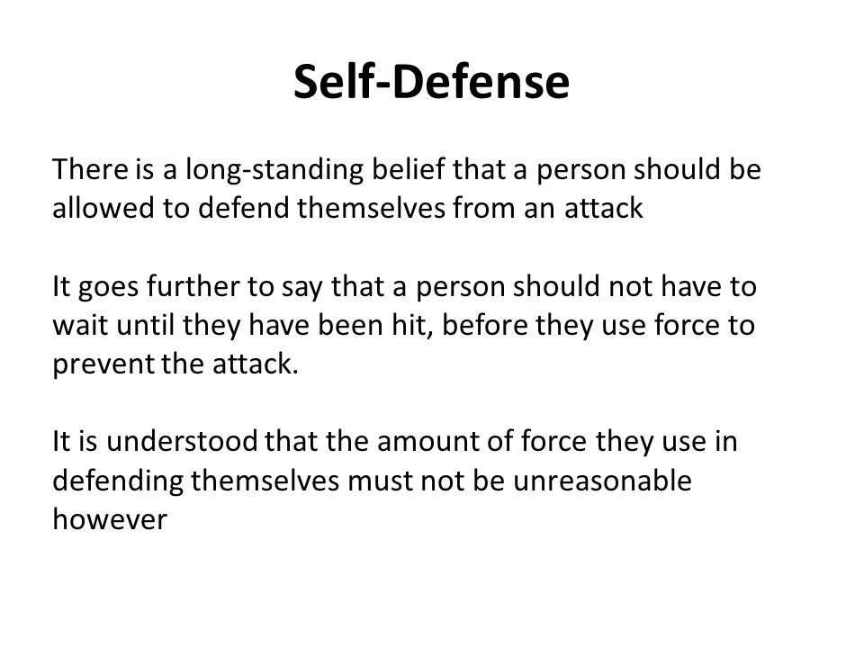 Self-Defense There is a long-standing belief that a person should be allowed to defend themselves from an attack It goes further to say that a person should not have to wait until they have been hit, before they use force to prevent the attack.