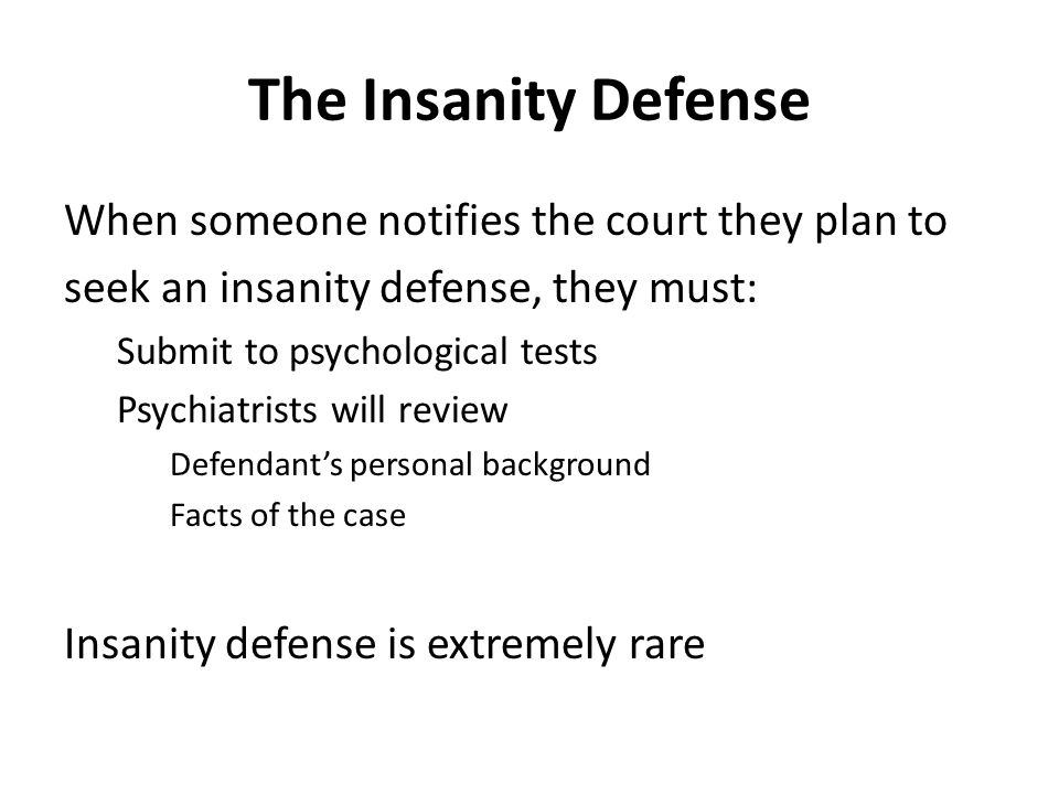 The Insanity Defense When someone notifies the court they plan to seek an insanity defense, they must: Submit to psychological tests Psychiatrists will review Defendant's personal background Facts of the case Insanity defense is extremely rare