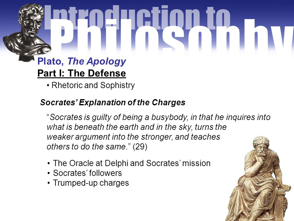 Plato, The Apology Part I: The Defense Rhetoric and Sophistry The Oracle at Delphi and Socrates' mission Socrates' followers Trumped-up charges Socrates' Explanation of the Charges Socrates is guilty of being a busybody, in that he inquires into what is beneath the earth and in the sky, turns the weaker argument into the stronger, and teaches others to do the same. (29)