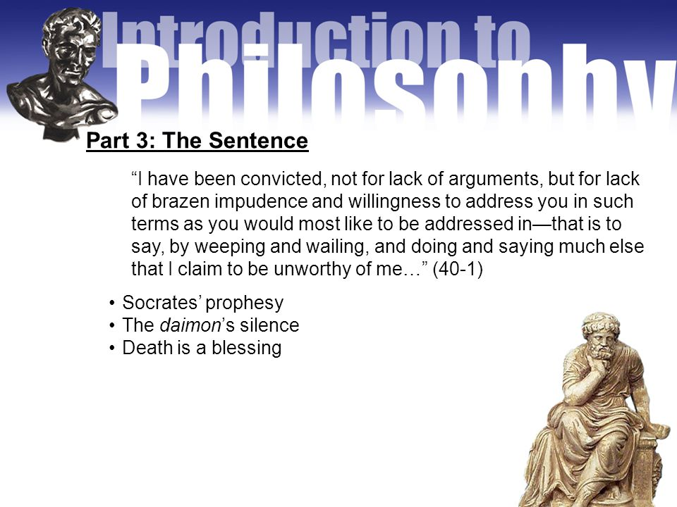 Part 3: The Sentence Socrates' prophesy The daimon's silence Death is a blessing I have been convicted, not for lack of arguments, but for lack of brazen impudence and willingness to address you in such terms as you would most like to be addressed in—that is to say, by weeping and wailing, and doing and saying much else that I claim to be unworthy of me… (40-1)