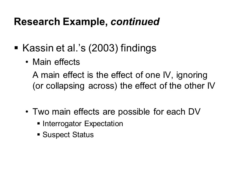 Research Example, continued  Kassin et al.'s (2003) findings Main effects A main effect is the effect of one IV, ignoring (or collapsing across) the effect of the other IV Two main effects are possible for each DV  Interrogator Expectation  Suspect Status