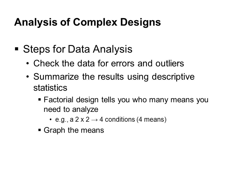 Analysis of Complex Designs  Steps for Data Analysis Check the data for errors and outliers Summarize the results using descriptive statistics  Factorial design tells you who many means you need to analyze e.g., a 2 x 2 → 4 conditions (4 means)‏  Graph the means